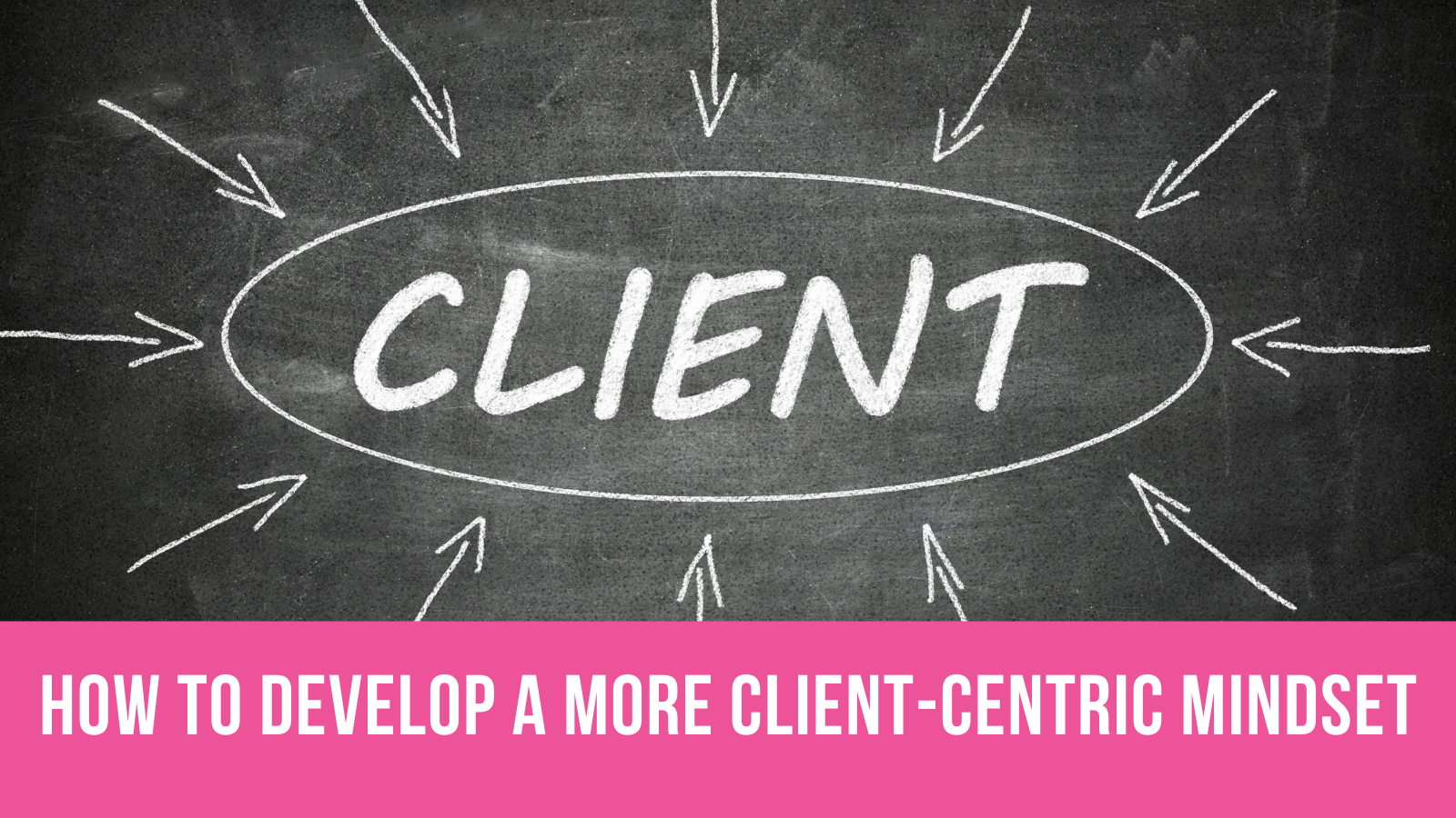 How to Develop a More Client-Centric Mindset
